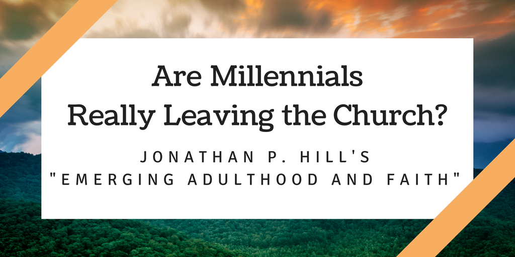"Are Millennials Really Leaving the Church?: Jonathan P. Hill's ""Emerging Adulthood and Faith"""